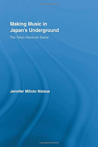 9780415897990: Making Music in Japan's Underground: The Tokyo Hardcore Scene (East Asia: History, Politics, Sociology, Culture)
