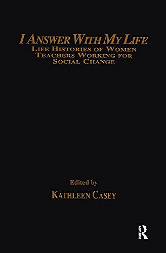 9780415904025: I Answer with My Life: Life Histories of Women Teachers Working for Social Change (Critical Social Thought)