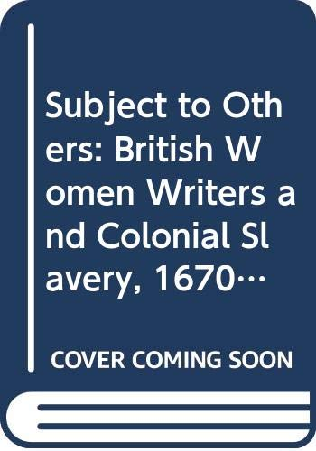 9780415904759: Subject to Others: British Women Writers and Colonial Slavery, 1670-1834