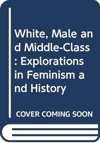 9780415906623: White, Male and Middle-Class: Explorations in Feminism and History