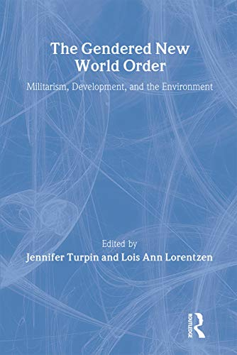 The Gendered New World Order: Militarism, Development, and the Environment: J. Turpin