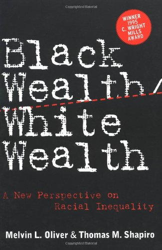 Black Wealth/ White Wealth: A New Perspective on Racial Inequality: Shapiro, Thomas M.; Oliver, ...