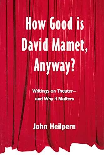 How Good is David Mamet, Anyway?: Writings on Theater--and Why It Matters
