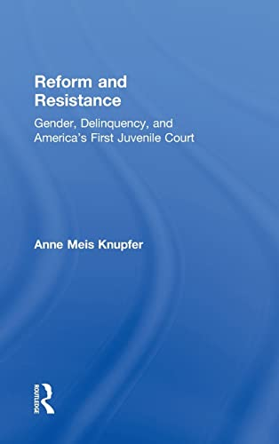 9780415925976: Reform and Resistance: Gender, Delinquency, and America's First Juvenile Court