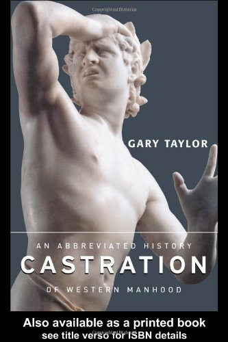 9780415927857: Castration: An Abbreviated History of Western Manhood: Manhood from Prehistory to the Posthuman