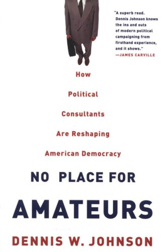 No Place for Amateurs: How Political Consultants: Johnson, Dennis W.