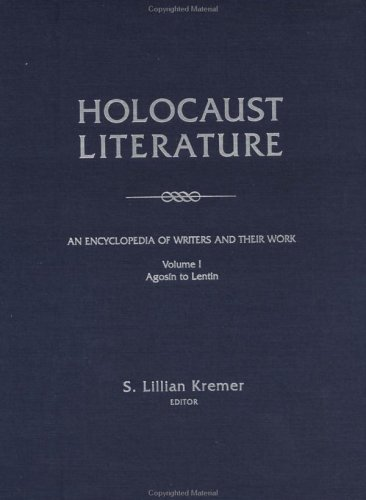 Holocaust Literature: An Encyclopedia of Writers and Their Work Volume I Agosin to Lentin: Kremer, ...