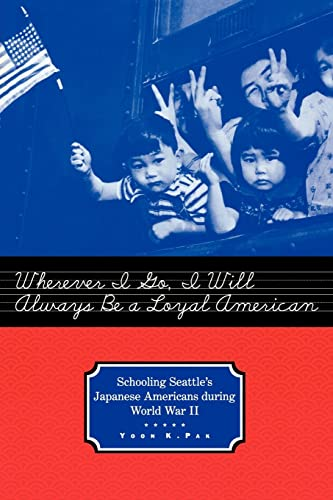 9780415932356: Wherever I Go, I Will Always Be a Loyal American: Seattle's Japanese American Schoolchildren During World War II (Studies in the History of Education)