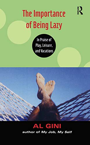 The Importance Of Being Lazy: In Praise Of Play, Leisure, And Vacations