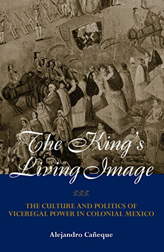 9780415944458: The King's Living Image: The Culture and Politics of Viceregal Power in Colonial Mexico (New World in the Atlantic World)