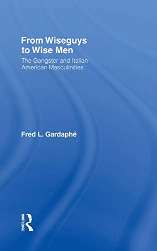 9780415946476: From Wiseguys to Wise Men: The Gangster and Italian American Masculinities