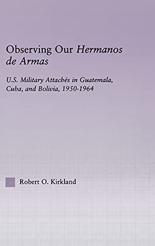 9780415947848: Observing our Hermanos de Armas: U.S. Military Attaches in Guatemala, Cuba and Bolivia, 1950-1964 (Latin American Studies)