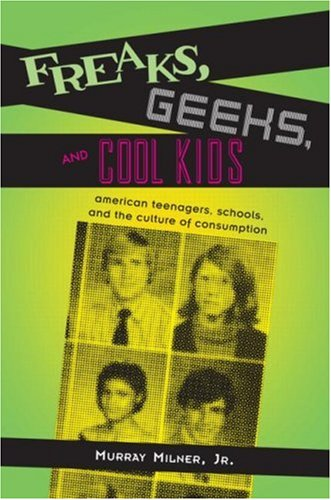 9780415948319: Freaks, Geeks, and Cool Kids: American Teenagers, Schools, and the Culture of Consumption