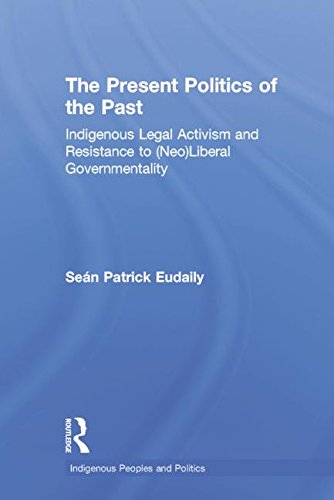 9780415949606: The Present Politics of the Past: Indigenous Legal Activism and Resistance to (Neo)Liberal Governmentality (Indigenous Peoples and Politics)