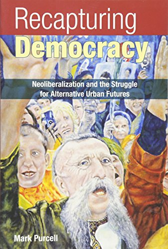 Recapturing Democracy: Neoliberalization and the Struggle for Alternative Urban Futures: Purcell, ...