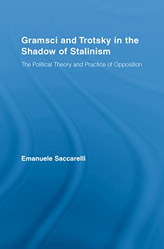 Gramsci and Trotsky in the Shadow of Stalinism: The Political Theory and Practice of Opposition: ...