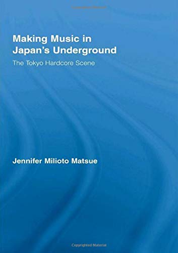 9780415961523: Making Music in Japan's Underground: The Tokyo Hardcore Scene (East Asia: History, Politics, Sociology & Culture)