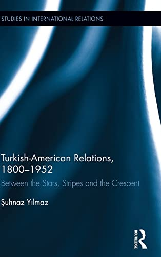 9780415963534: Turkish-American Relations, 1800-1952: Between the Stars, Stripes and the Crescent (Studies in International Relations)