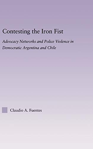 9780415971690: Contesting the Iron Fist: Advocacy Networks and Police Violence in Democratic Argentina and Chile (Latin American Studies)