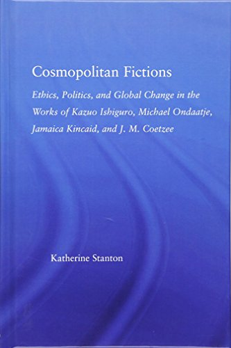 9780415975421: Cosmopolitan Fictions: Ethics, Politics, and Global Change in the Works of Kazuo Ishiguro, Michael Ondaatje, Jamaica Kincaid, and J. M. Coetzee