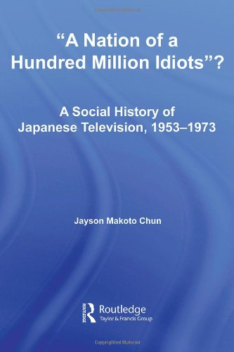 9780415976602: A Nation of a Hundred Million Idiots?: A Social History of Japanese Television, 1953-1973 (East Asia: History, Politics, Sociology and Culture)