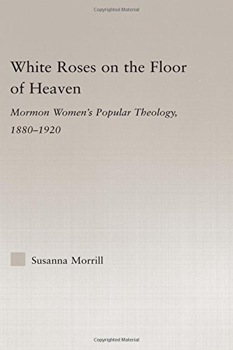 9780415977357: White Roses on the Floor of Heaven: Mormon Women's Popular Theology, 1880-1920 (Religion in History, Society and Culture)
