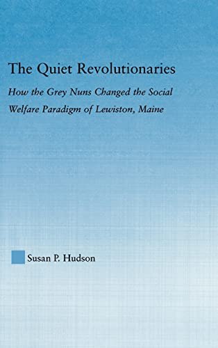 9780415978347: The Quiet Revolutionaries: How the Grey Nuns Changed the Social Welfare Paradigm of Lewiston, Maine (Studies in American Popular History and Culture)