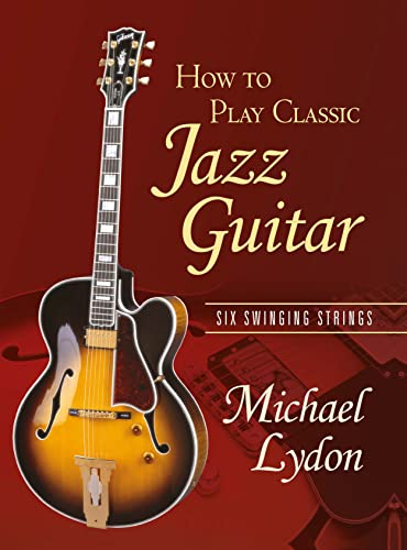 How To Play Classic Jazz Guitar: Six Swinging Strings: Lydon, Michael