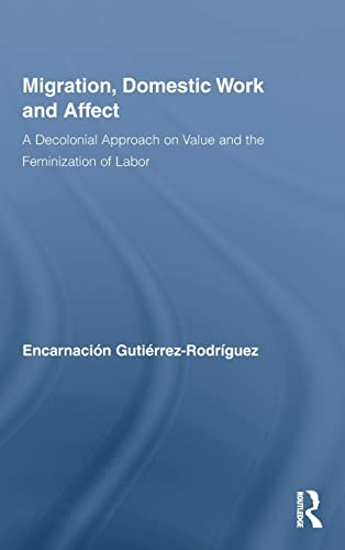 9780415994736: Migration, Domestic Work and Affect: A Decolonial Approach on Value and the Feminization of Labor (Routledge Research in Gender and Society)