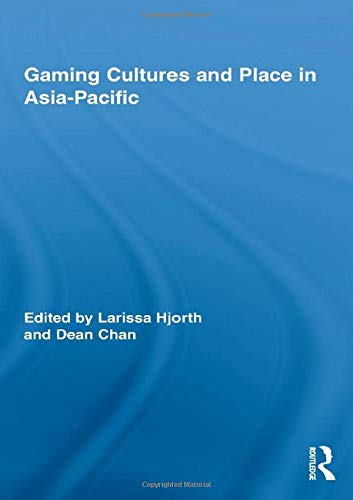 Gaming Cultures and Place in Asia-Pacific (Routledge Studies in New Media and Cyberculture): ...