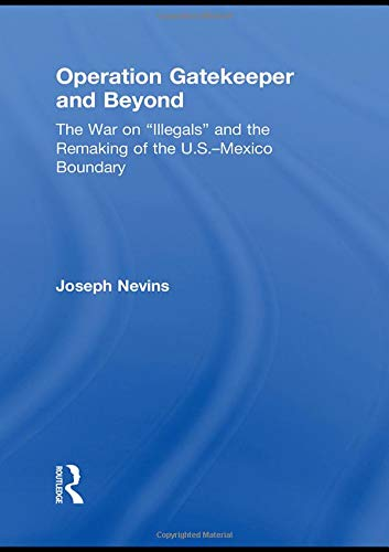 "9780415996938: Operation Gatekeeper and Beyond: The War On ""Illegals"" and the Remaking of the U.S. – Mexico Boundary"