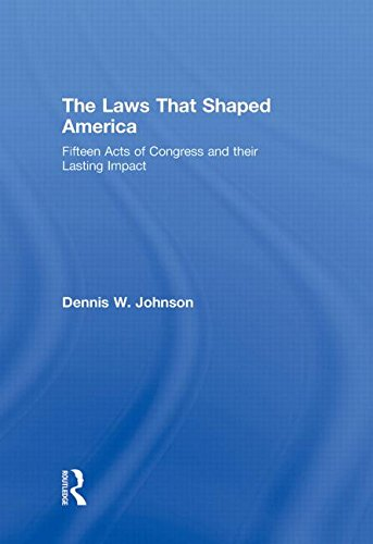 The Laws That Shaped America: Fifteen Acts of Congress and Their Lasting Impact: Johnson, Dennis W.