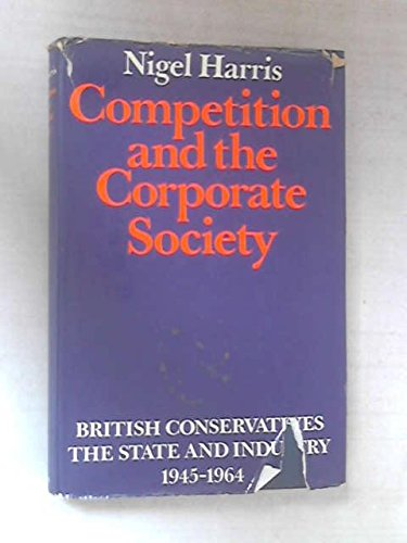 9780416082807: Competition and the corporate society: British Conservatives,: The State and industry, 1945-1964