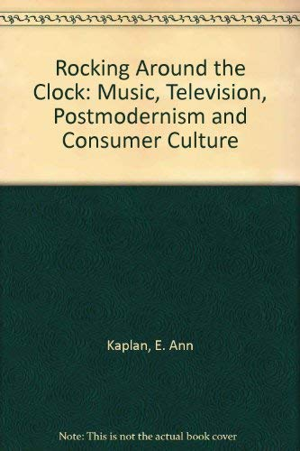 Rocking Around the Clock: Music, Television, Postmodernism and Consumer Culture: Kaplan, E. Ann