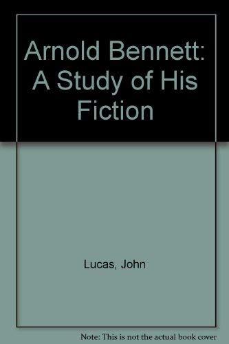 Arnold Bennett: A Study of His Fiction: John Lucas