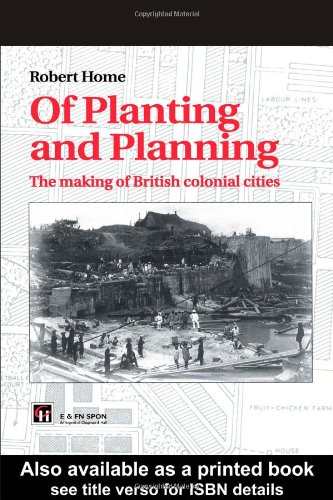 Of Planting and Planning: The Making of British Colonial Cities (Studies in History, Planning and...