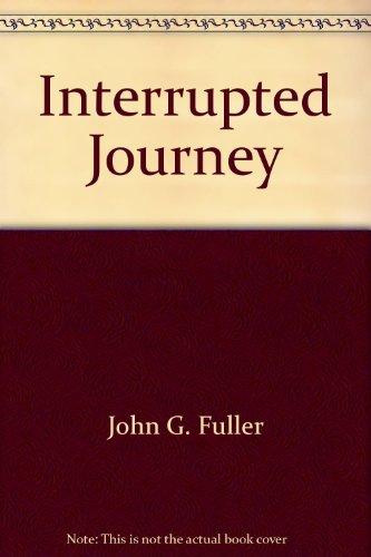 Interrupted Journey: Fuller, John G.