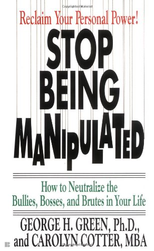 Stop Being Manipulated: How to Neutralize the Bullies, Bosses, and Brutes in Your Life: George H. ...