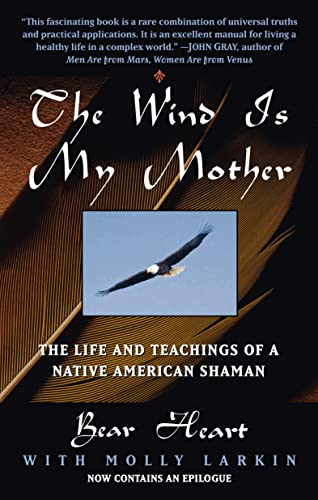 The Wind is My Mother: The Life and Teachings of a Native American Shaman: Bear Heart; Molly Larkin