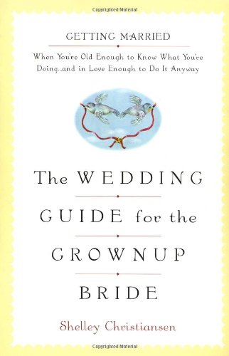 The Wedding Guide for the Grownup Bride: Getting Married When You're Old Enough to Know What ...