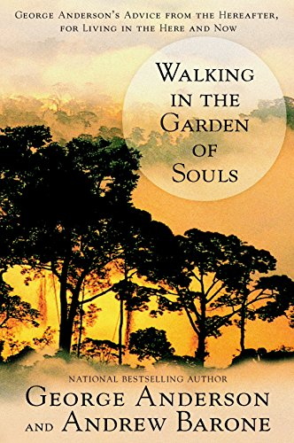 Walking in the Garden of Souls: George Anderson's Advice from the Hereafter, for Living in the He...