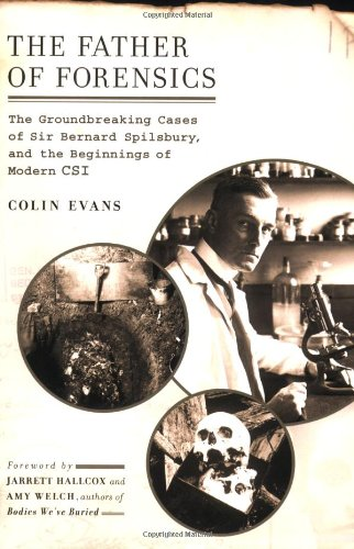 The Father of Forensics: The Groundbreaking Cases of Sir Bernard Spilsbury, and the Beginnings of...