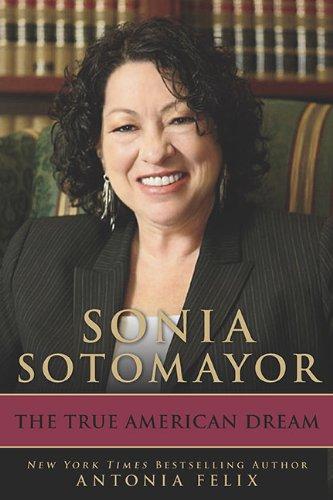 Sonia Sotomayor: The True American Dream: Felix, Antonia; Sotomayor, Sonia