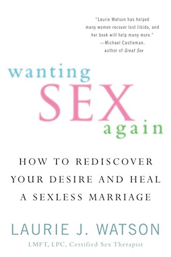 Wanting Sex Again: How to Rediscover Your Desire and Heal a Sexless Marriage: Watson, Laurie J.