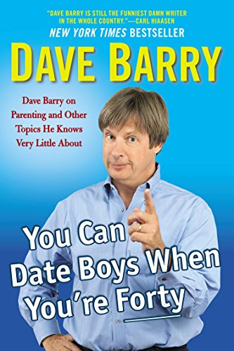 You Can Date Boys When Youre Forty Dave Barry on Parenting & Other Topics He Knows Very Little About