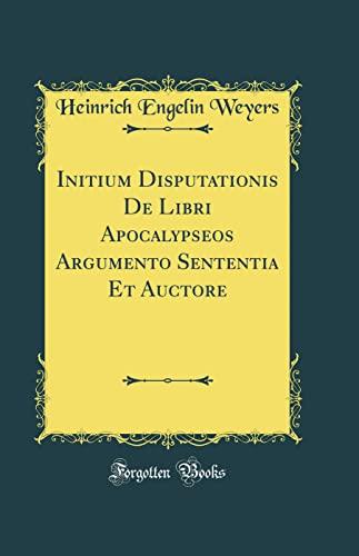 Initium Disputationis De Libri Apocalypseos Argumento Sententia: Weyers, Heinrich Engelin
