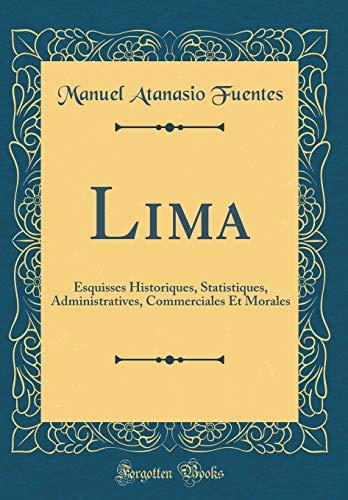 Lima: Esquisses Historiques, Statistiques, Administratives, Commerciales Et: Fuentes, Manuel Atanasio