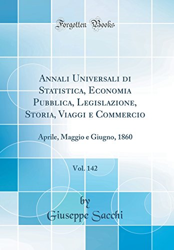 9780428609924: Annali Universali di Statistica, Economia Pubblica, Legislazione, Storia, Viaggi e Commercio, Vol. 142: Aprile, Maggio e Giugno, 1860 (Classic Reprint)