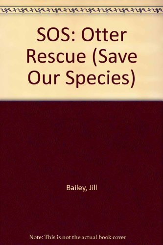 SOS: Otter Rescue (Save Our Species): Jill Bailey