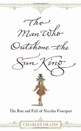 The Man Who Outshone the Sun King: The Rise and Fall of Nicolas Fouquet (043401219X) by Drazin, Charles